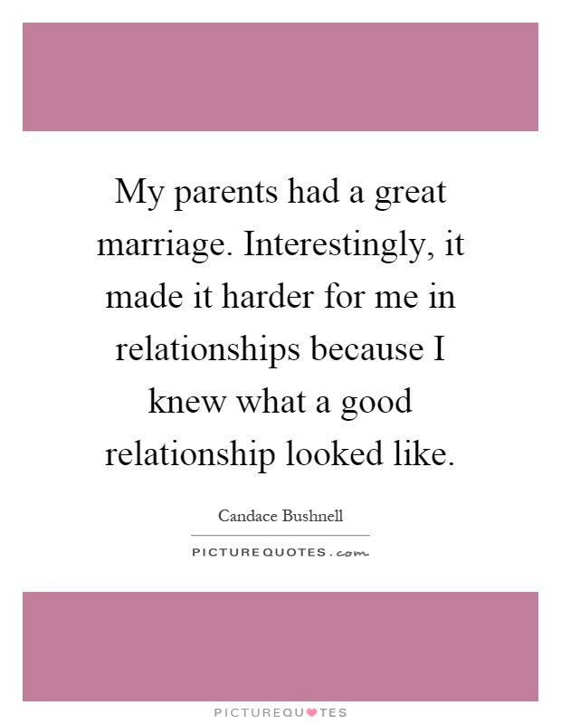 My parents had a great marriage. Interestingly, it made it harder for me in relationships because I knew what a good relationship looked like Picture Quote #1