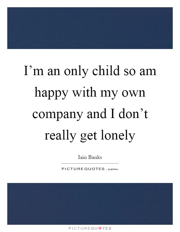 I'm an only child so am happy with my own company and I don't really get lonely Picture Quote #1