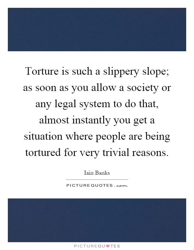Torture is such a slippery slope; as soon as you allow a society or any legal system to do that, almost instantly you get a situation where people are being tortured for very trivial reasons Picture Quote #1