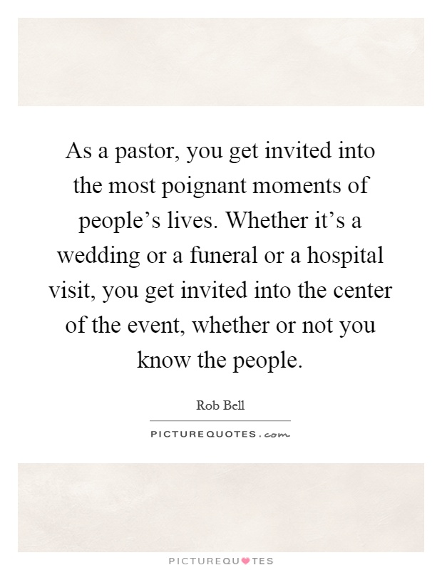 As a pastor, you get invited into the most poignant moments of people's lives. Whether it's a wedding or a funeral or a hospital visit, you get invited into the center of the event, whether or not you know the people Picture Quote #1