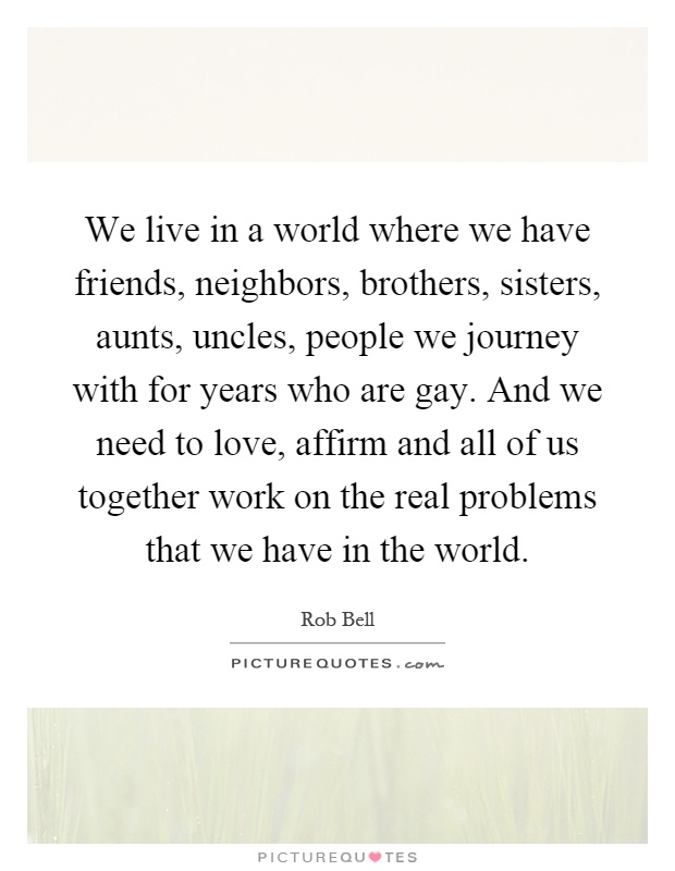 We live in a world where we have friends, neighbors, brothers, sisters, aunts, uncles, people we journey with for years who are gay. And we need to love, affirm and all of us together work on the real problems that we have in the world Picture Quote #1