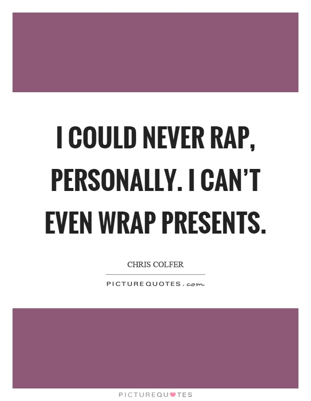 I could never rap, personally. I can't even wrap presents Picture Quote #1