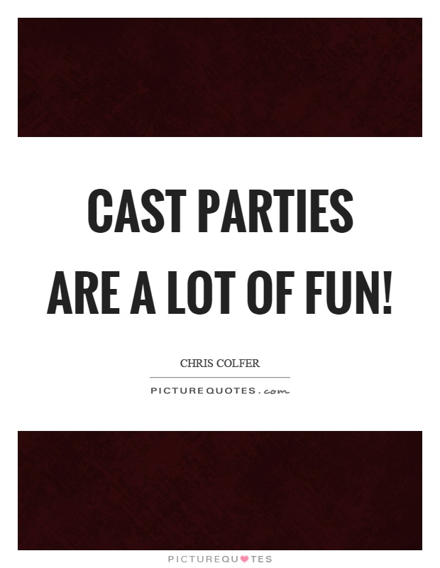 Cast parties are a lot of fun! Picture Quote #1