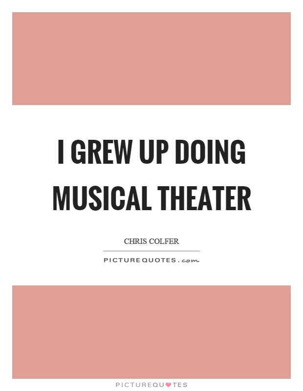 I grew up doing musical theater Picture Quote #1