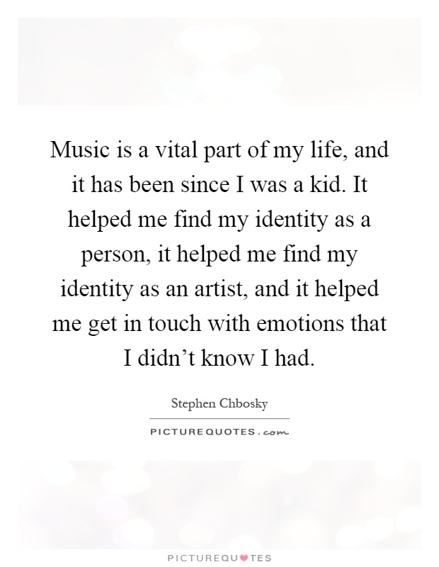 Music is a vital part of my life, and it has been since I was a kid. It helped me find my identity as a person, it helped me find my identity as an artist, and it helped me get in touch with emotions that I didn't know I had Picture Quote #1