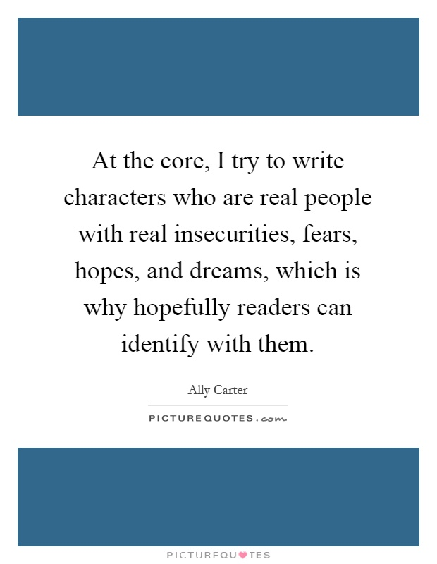 At the core, I try to write characters who are real people with real insecurities, fears, hopes, and dreams, which is why hopefully readers can identify with them Picture Quote #1