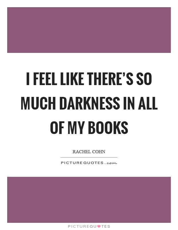I feel like there's so much darkness in all of my books Picture Quote #1