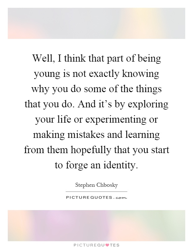 Well, I think that part of being young is not exactly knowing why you do some of the things that you do. And it's by exploring your life or experimenting or making mistakes and learning from them hopefully that you start to forge an identity Picture Quote #1