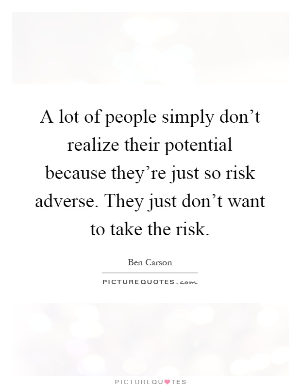 A lot of people simply don't realize their potential because they're just so risk adverse. They just don't want to take the risk Picture Quote #1