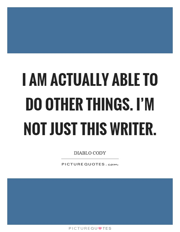 I am actually able to do other things. I'm not just this writer Picture Quote #1
