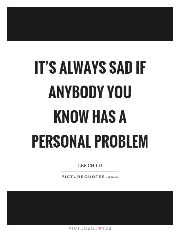 It's always sad if anybody you know has a personal problem Picture Quote #1