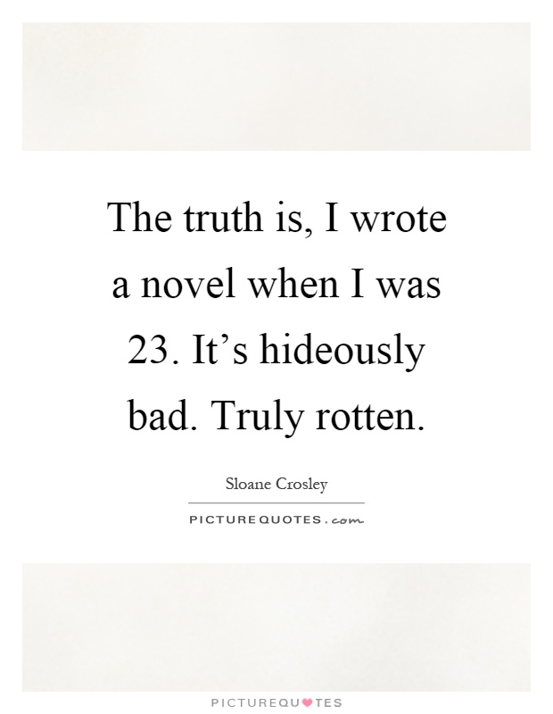 The truth is, I wrote a novel when I was 23. It's hideously bad. Truly rotten Picture Quote #1