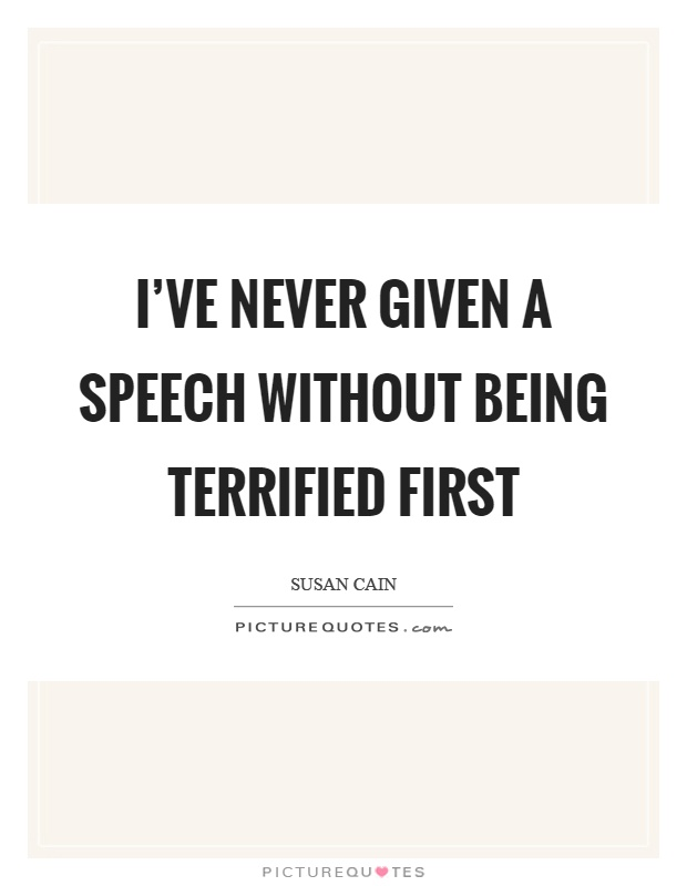I've never given a speech without being terrified first Picture Quote #1