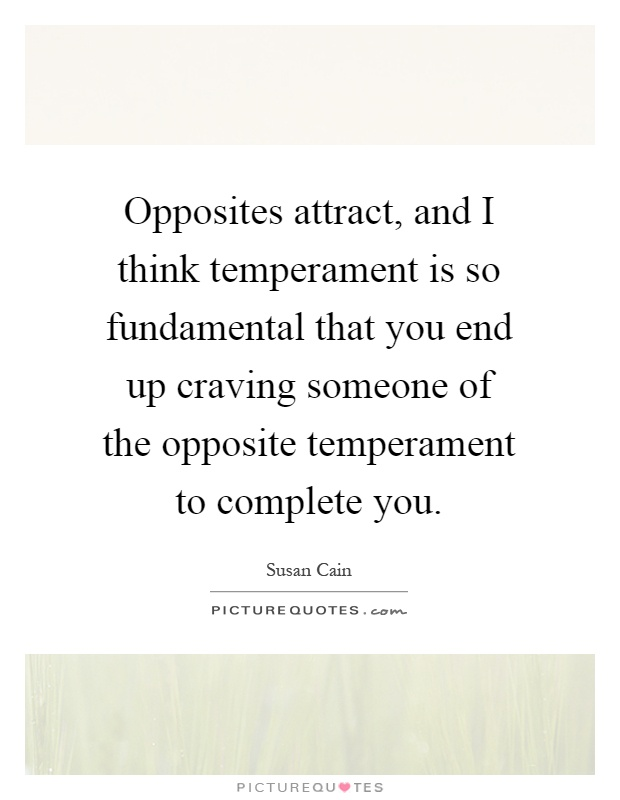Opposites attract, and I think temperament is so fundamental that you end up craving someone of the opposite temperament to complete you Picture Quote #1