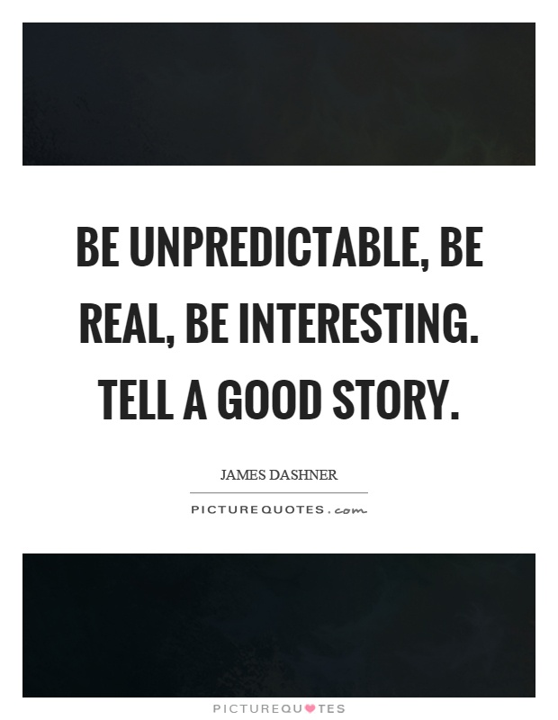 Be unpredictable, be real, be interesting. Tell a good story Picture Quote #1