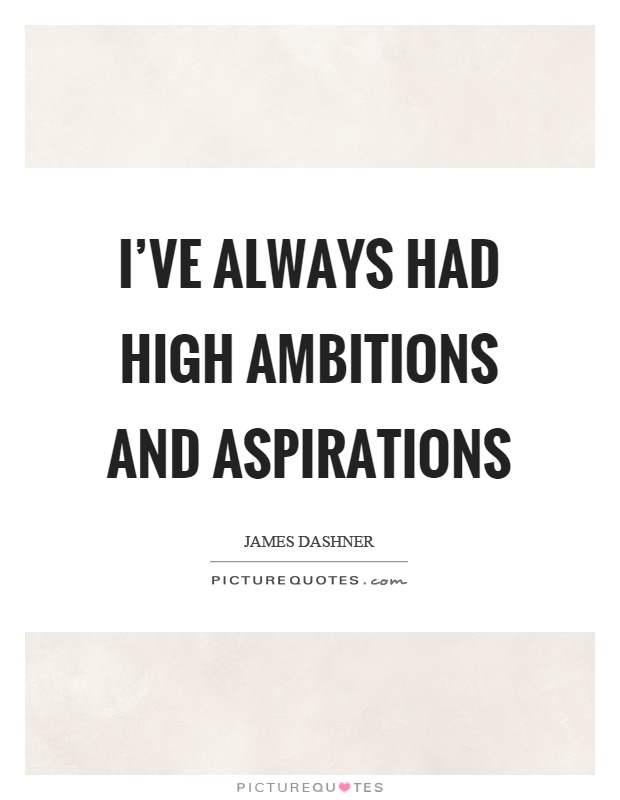 I've always had high ambitions and aspirations Picture Quote #1