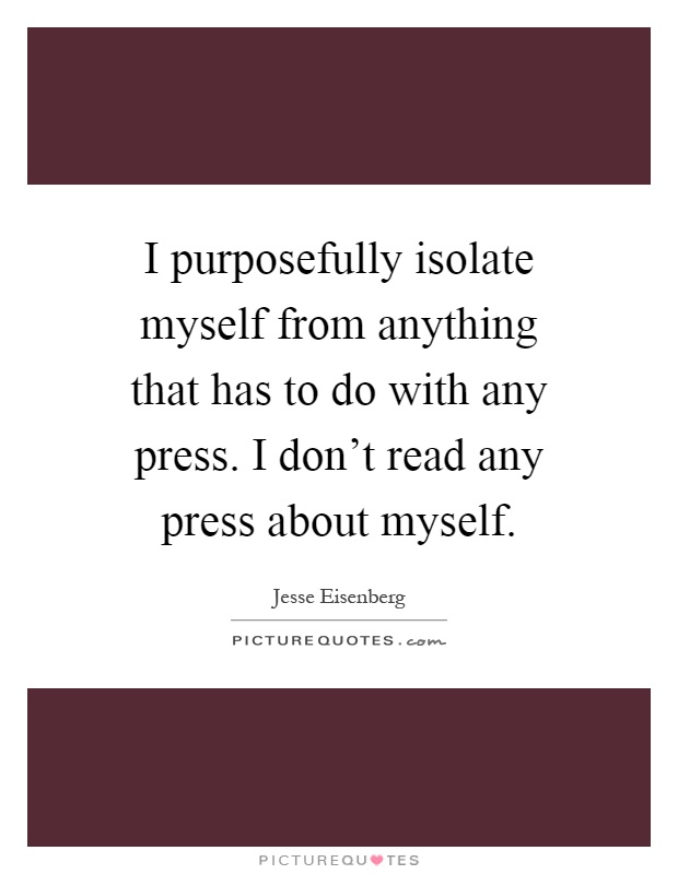 I purposefully isolate myself from anything that has to do with any press. I don't read any press about myself Picture Quote #1