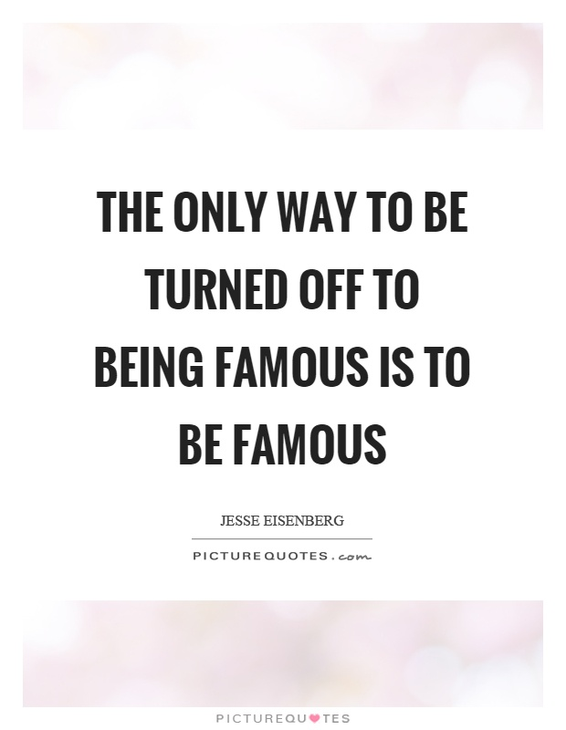 The only way to be turned off to being famous is to be famous Picture Quote #1