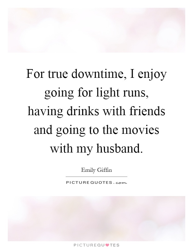 For true downtime, I enjoy going for light runs, having drinks with friends and going to the movies with my husband Picture Quote #1
