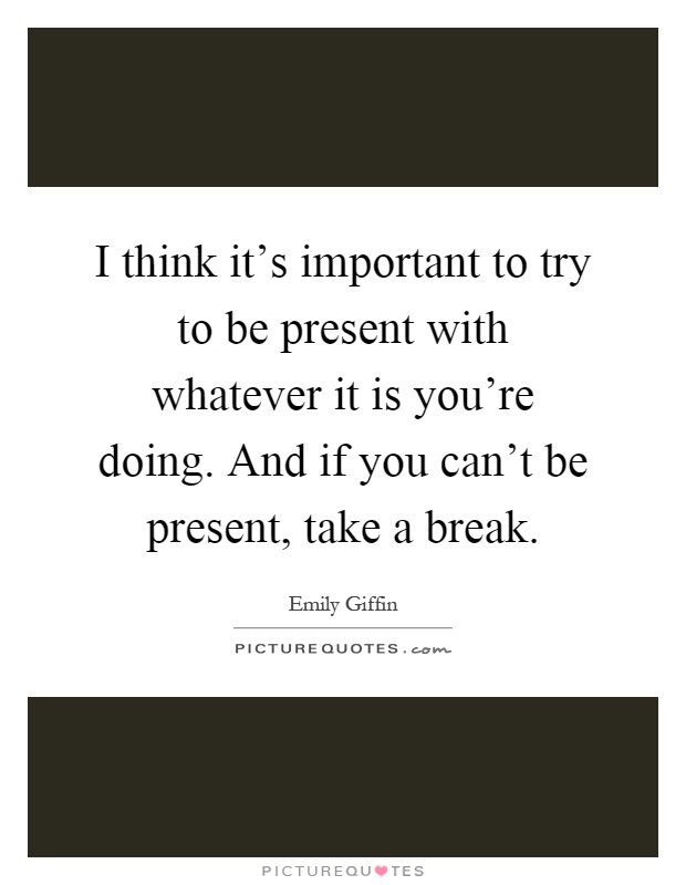 I think it's important to try to be present with whatever it is you're doing. And if you can't be present, take a break Picture Quote #1