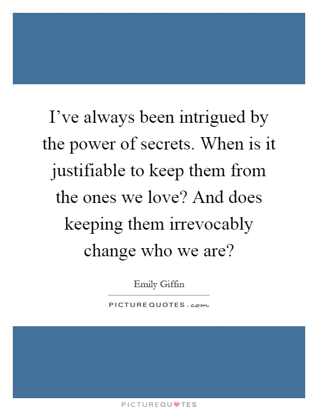 I've always been intrigued by the power of secrets. When is it justifiable to keep them from the ones we love? And does keeping them irrevocably change who we are? Picture Quote #1