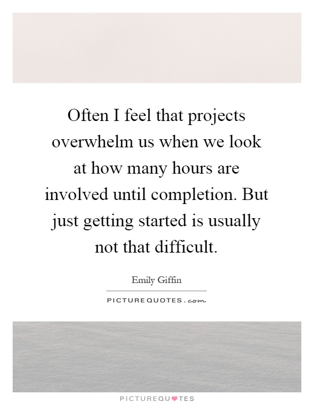 Often I feel that projects overwhelm us when we look at how many hours are involved until completion. But just getting started is usually not that difficult Picture Quote #1