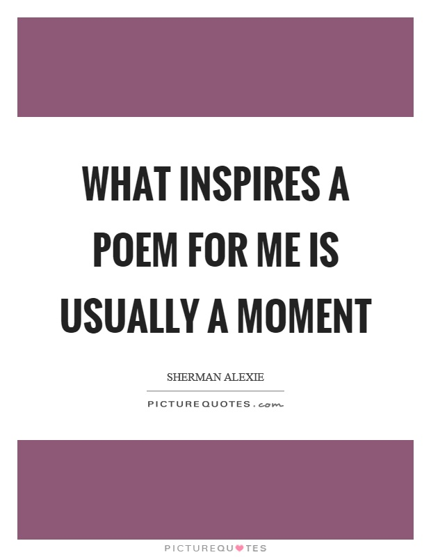 What inspires a poem for me is usually a moment Picture Quote #1