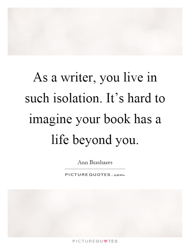 As a writer, you live in such isolation. It's hard to imagine your book has a life beyond you Picture Quote #1