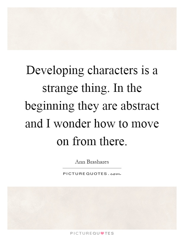 Developing characters is a strange thing. In the beginning they are abstract and I wonder how to move on from there Picture Quote #1