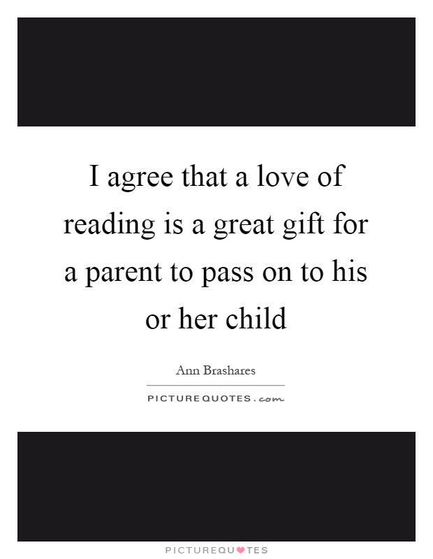 I agree that a love of reading is a great gift for a parent to pass on to his or her child Picture Quote #1