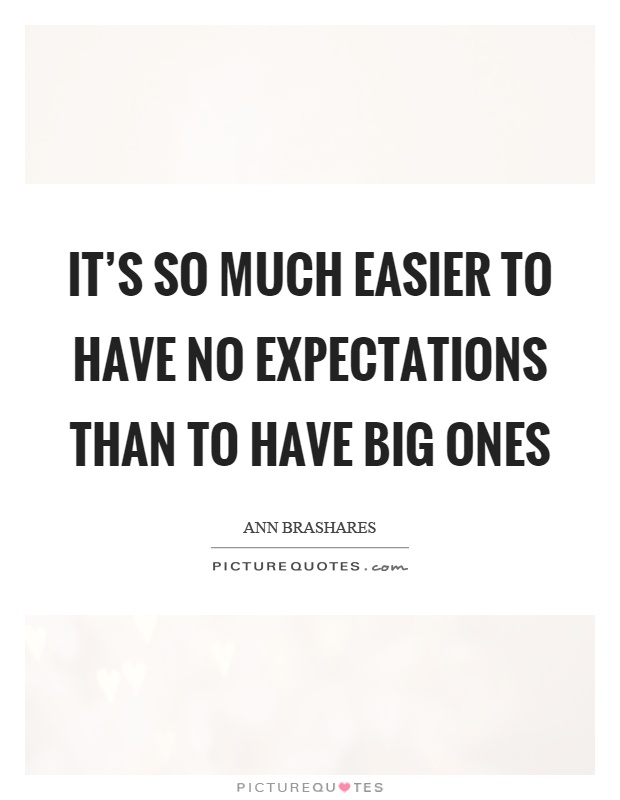 It's so much easier to have no expectations than to have big ones Picture Quote #1