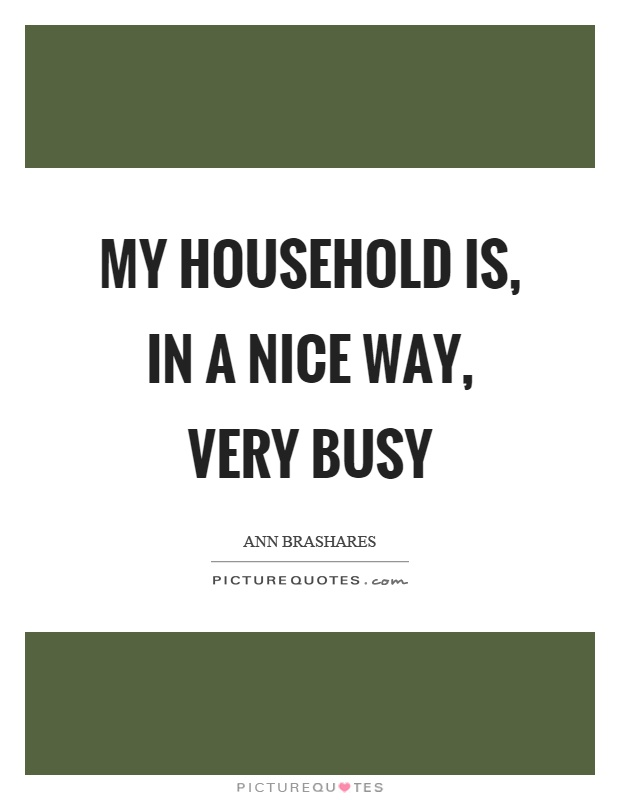 My household is, in a nice way, very busy Picture Quote #1