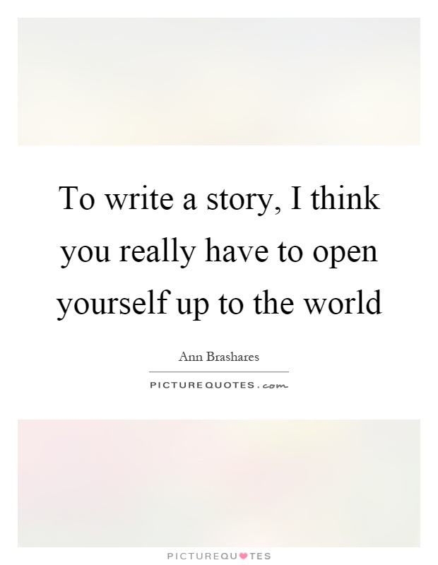 To write a story, I think you really have to open yourself up to the world Picture Quote #1