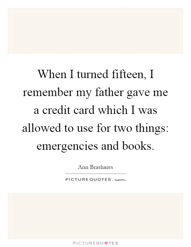 When I turned fifteen, I remember my father gave me a credit card which I was allowed to use for two things: emergencies and books Picture Quote #1