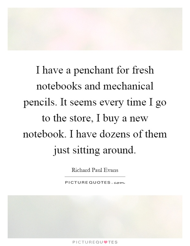 I have a penchant for fresh notebooks and mechanical pencils. It seems every time I go to the store, I buy a new notebook. I have dozens of them just sitting around Picture Quote #1