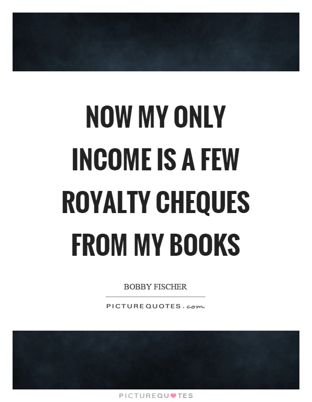 Now my only income is a few royalty cheques from my books Picture Quote #1