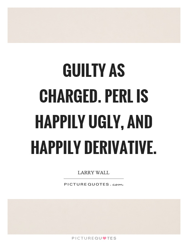Guilty as charged. Perl is happily ugly, and happily derivative Picture Quote #1
