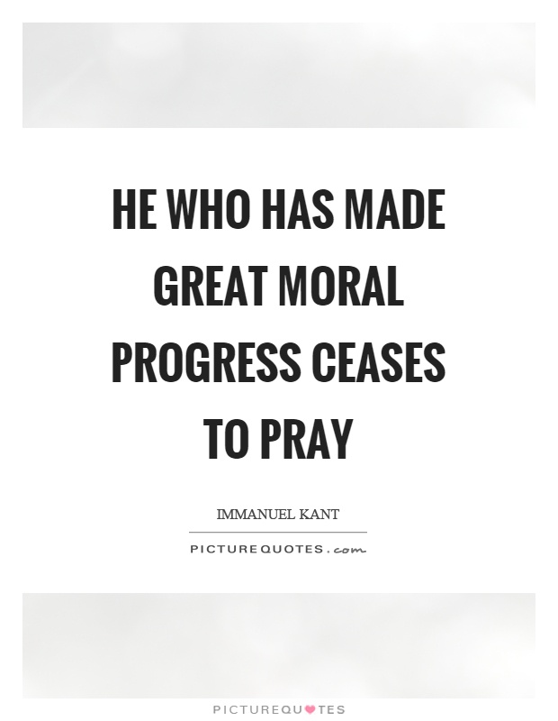 He who has made great moral progress ceases to pray Picture Quote #1