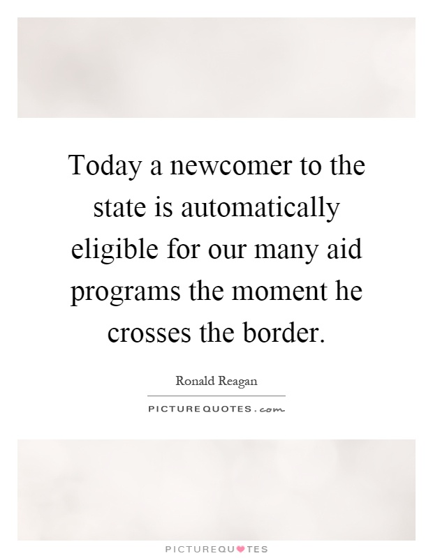 Today a newcomer to the state is automatically eligible for our many aid programs the moment he crosses the border Picture Quote #1