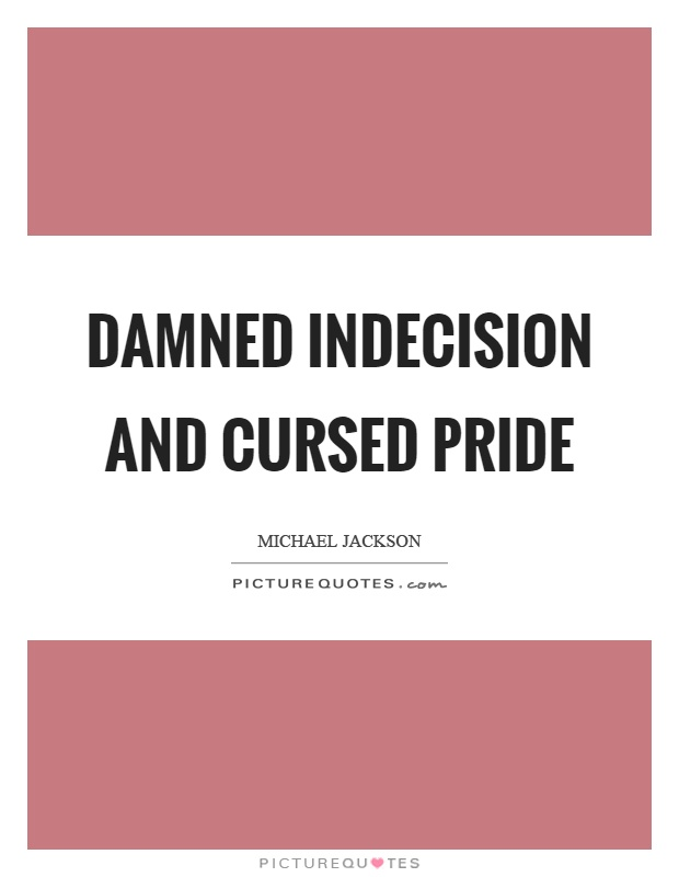 Damned indecision and cursed pride Picture Quote #1