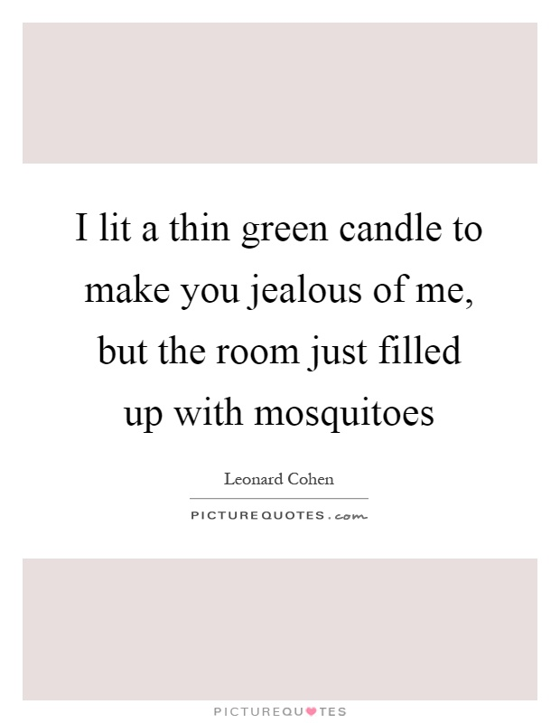 I lit a thin green candle to make you jealous of me, but the room just filled up with mosquitoes Picture Quote #1
