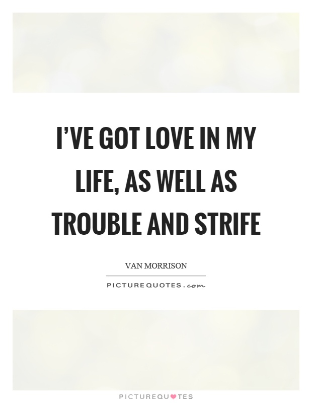 I've got love in my life, as well as trouble and strife Picture Quote #1