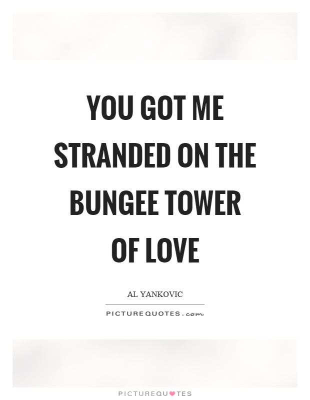 You got me stranded on the bungee tower of love Picture Quote #1