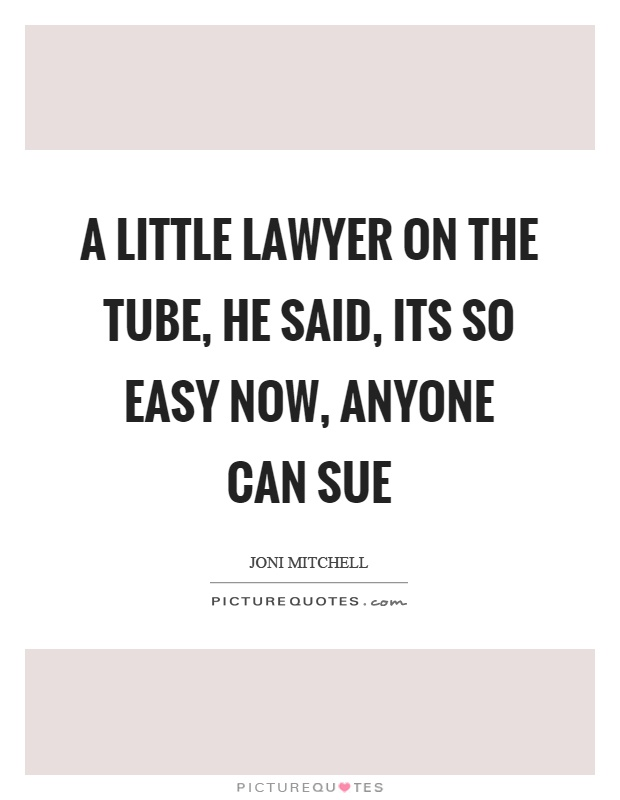 A little lawyer on the tube, he said, its so easy now, anyone can sue Picture Quote #1