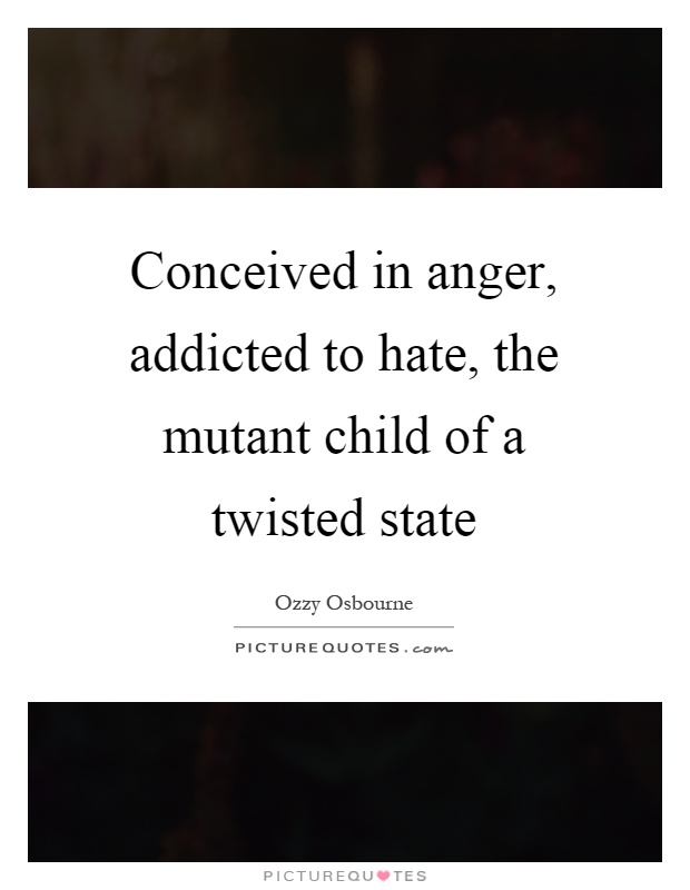 Conceived in anger, addicted to hate, the mutant child of a twisted state Picture Quote #1