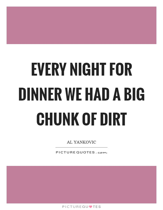 Every night for dinner we had a big chunk of dirt Picture Quote #1