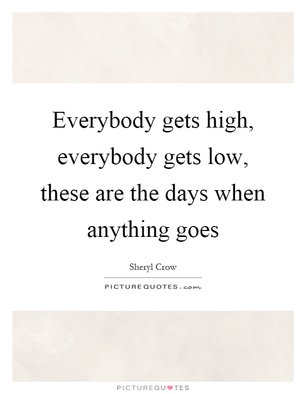 Everybody gets high, everybody gets low, these are the days when anything goes Picture Quote #1