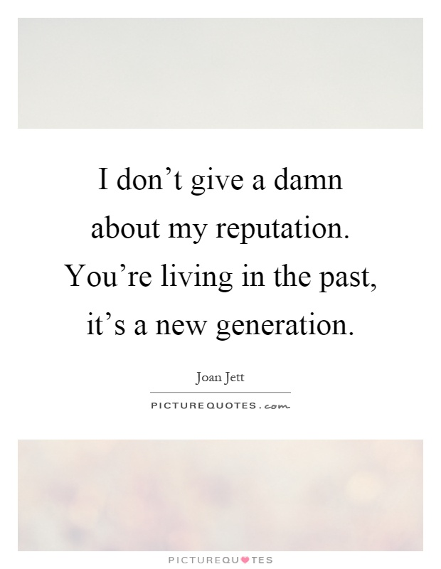I don't give a damn about my reputation. You're living in the past, it's a new generation Picture Quote #1
