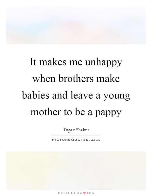 It makes me unhappy when brothers make babies and leave a young mother to be a pappy Picture Quote #1