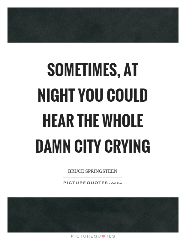 Sometimes, at night you could hear the whole damn city crying Picture Quote #1